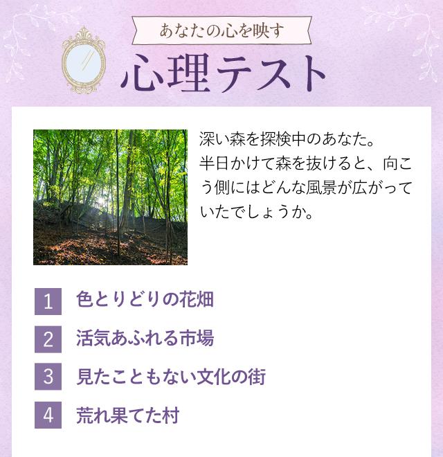 +:-:+:-:+:-:+:-:+:-:+:-:+:-:+【3】あなたの心を映す 心理テスト +:-:+:-:+:-:+:-:+:-:+:-:+:-:+<Q>深い森を探検中のあなた。半日かけて森を抜けると、向こう側にはどんな風景が広がっていたでしょうか。1.色とりどりの花畑2.活気あふれる市場3.見たこともない文化の街4.荒れ果てた村+‥‥‥‥‥‥‥‥‥+【結果】+‥‥‥‥‥‥‥‥‥+森の向こうに見えたのは、あなたが心の中で描いている「未来への気持ち」を表しています。ちょっぴり覗いてみましょう。1.色とりどりの花畑 を選んだあなたは…明るく楽しい未来を描いているようです。昨日より今日、今日よりも明日の方が楽しいに決まってる!と思っているのではないでしょうか。そんな未来を叶えるためには、今努力することが大切。それを忘れなければきっと大丈夫!2.活気あふれる市場 を選んだあなたは…これから先「バリバリ仕事して、出世したい!」と考えているようです。そのための努力は惜しまないタイプなので、思い描いた未来が現実になる可能性も高いでしょう。ただ、目標達成のためには手段を選ばないようなところも。3.見たこともない文化の街 を選んだあなたは…自分の未来と言われても、まだピンと来ないようです。そのときの気分によって明るく感じられたり、かと思えば不安でたまらなくなったり…。明確なイメージが描けていないようですが、未来は自分の力で変えられるものですよ!4.荒れ果てた村 を選んだあなたは…今描いている未来は、残念ながらあまり明るいものではないようです。考え方がネガティブになっていて、不安が募っているのではないでしょうか。でも、これまでの人生も悪いことばかりではなかったはず。前向きに進んでいきましょう♪