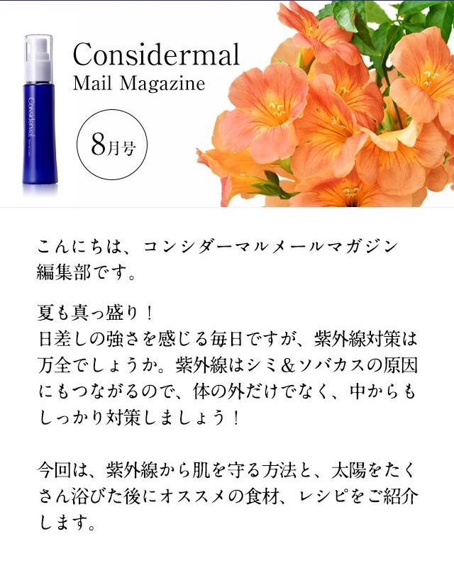 Considermal MailMagazine◆8月号━━━━━━━━━━━━━━━こんにちは、コンシダーマルメールマガジン編集部です。夏も真っ盛り!日差しの強さを感じる毎日ですが、紫外線対策は万全でしょうか。紫外線はシミ&ソバカスの原因にもつながるので、体の外だけでなく、中からもしっかり対策しましょう!今回は、紫外線から肌を守る方法と、太陽をたくさん浴びた後にオススメの食材、レシピをご紹介します。