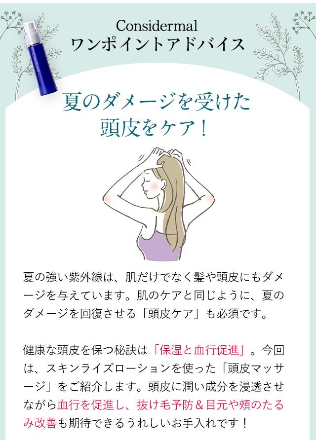 ━-━-━-━-━-━-━-━【2】Considermal ワンポイントアドバイス~夏のダメージを受けた頭皮をケア!~ ━-━-━-━-━-━-━-━夏の強い紫外線は、肌だけでなく髪や頭皮にもダメージを与えています。肌のケアと同じように、夏のダメージを回復させる「頭皮ケア」も必須です。健康な頭皮を保つ秘訣は「保湿と血行促進」。今回は、スキンライズローションを使った「頭皮マッサージ」をご紹介します。頭皮に潤い成分を浸透させながら血行を促進し、抜け毛予防&目元や頬のたるみ改善も期待できるうれしいお手入れです!
