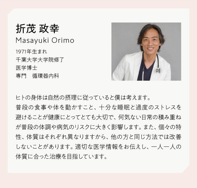 【医師プロフィール】折茂 政幸 Masayuki Orimo 1971年生まれ 千葉大学大学院修了 医学博士 専門 循環器内科 ヒトの身体は自然の摂理に従っていると僕は考えます。普段の食事や体を動かすこと、十分な睡眠と過度のストレスを避けることが健康にとってとても大切で、何気ない日常の積み重ねが普段の体調や病気のリスクに大きく影響します。また、個々の特性、体質はそれぞれ異なりますから、他の方と同じ方法では改善しないことがあります。適切な医療情報をお伝えし、一人一人の体質に合った治療を目指しています。