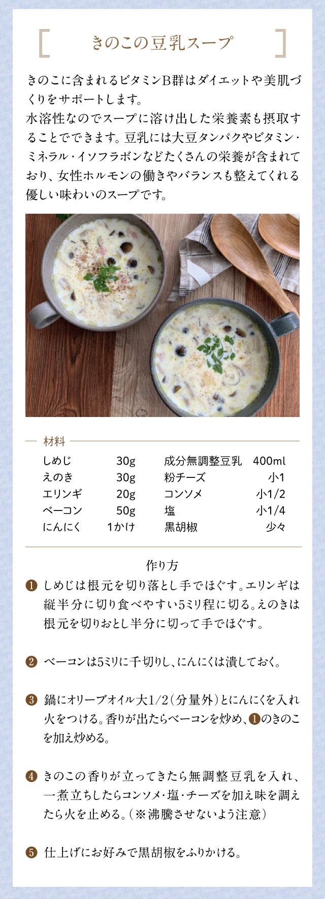 [きのこの豆乳スープ]きのこに含まれるビタミンB群はダイエットや美肌づくりをサポートします。水溶性なのでスープに溶け出した栄養素も摂取することができます。豆乳には大豆タンパクやビタミン・ミネラル・イソフラボンなどたくさんの栄養が含まれており、女性ホルモンの働きやバランスも整えてくれる優しい味わいのスープです。材料 しめじ30g えのき30g エリンギ20g ベーコン50g にんにく1かけ 成分無調整豆乳400ml 粉チーズ小1 コンソメ小1/2 塩 小1/4 黒胡椒 少々  作り方 1.しめじは根元を切り落とし手でほぐす。エリンギは縦半分に切り食べやすい5ミリ程に切る。 えのきは根元を切りおとし半分に切って手でほぐす。 2.ベーコンは5ミリに千切りし、にんにくは潰しておく。 3.鍋にオリーブオイル大1/2(分量外)とにんにくを入れ火をつける。 香りが出たらベーコンを炒め、1のきのこを加え炒める。 4.きのこの香りが立ってきたら無調整豆乳を入れ、一煮立ちしたらコンソメ・塩・チーズを加え味を調えたら火を止める。沸騰させないよう注意。 5.仕上げにお好みで黒胡椒をふりかけます。
