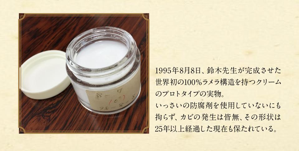1995年8月8日、鈴木先生が完成させた世界初の100%ラメラ構造を持つクリームのプロトタイプの実物。