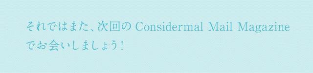 それではまた、次回のConsidermal Mail Magazineでお会いしましょう!